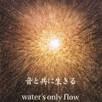 Waters only flow 音と共に生きる
