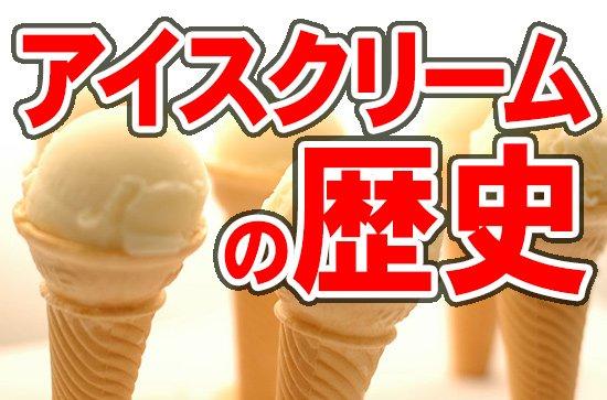 アイスクリームの歴史を知ってアイスを食べよう!