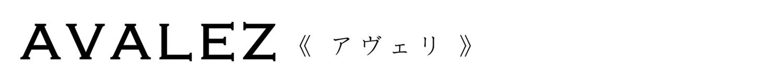 【ONLINE SHOP】AVALEZ 《アヴェリ》